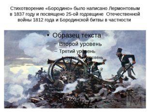 Стихотворение «Бородино» было написано Лермонтовым в 1837 году и посвящено 25