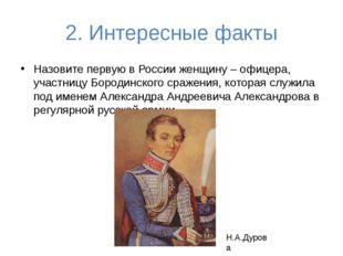 2. Интересные факты Назовите первую в России женщину – офицера, участницу Бор