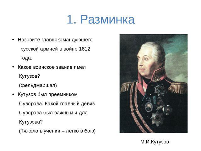 1. Разминка Назовите главнокомандующего русской армией в войне 1812 года. Как...