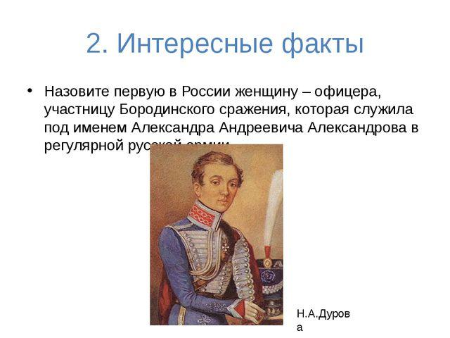 2. Интересные факты Назовите первую в России женщину – офицера, участницу Бор...