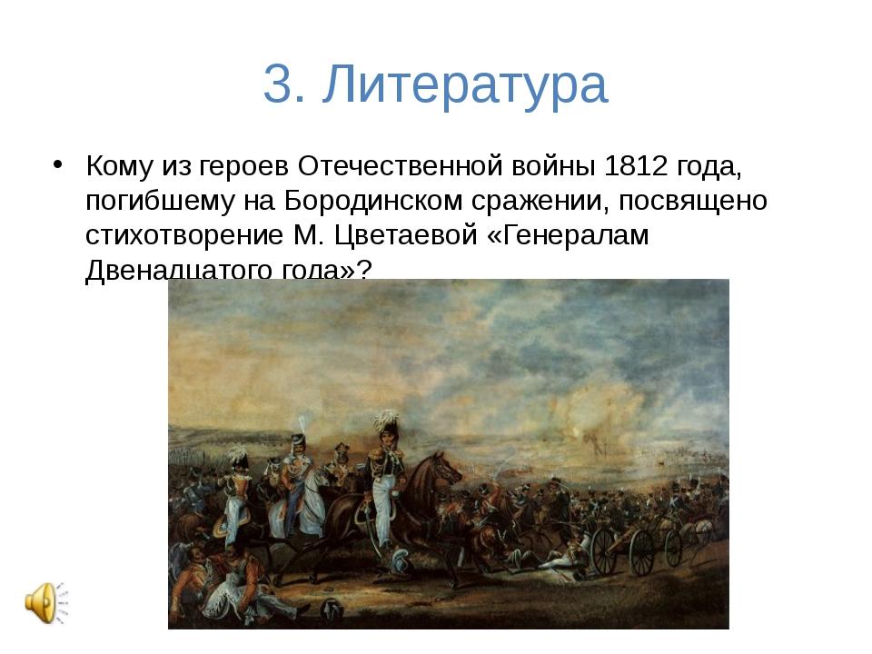3. Литература Кому из героев Отечественной войны 1812 года, погибшему на Боро...