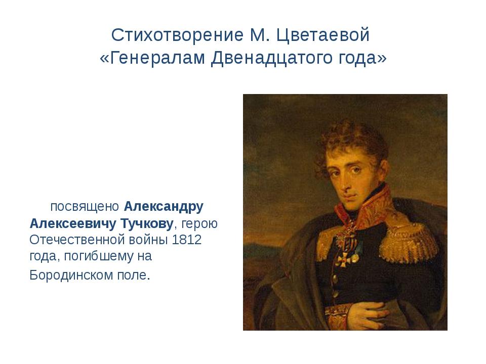 Стихотворение М. Цветаевой «Генералам Двенадцатого года» посвящено Александру...