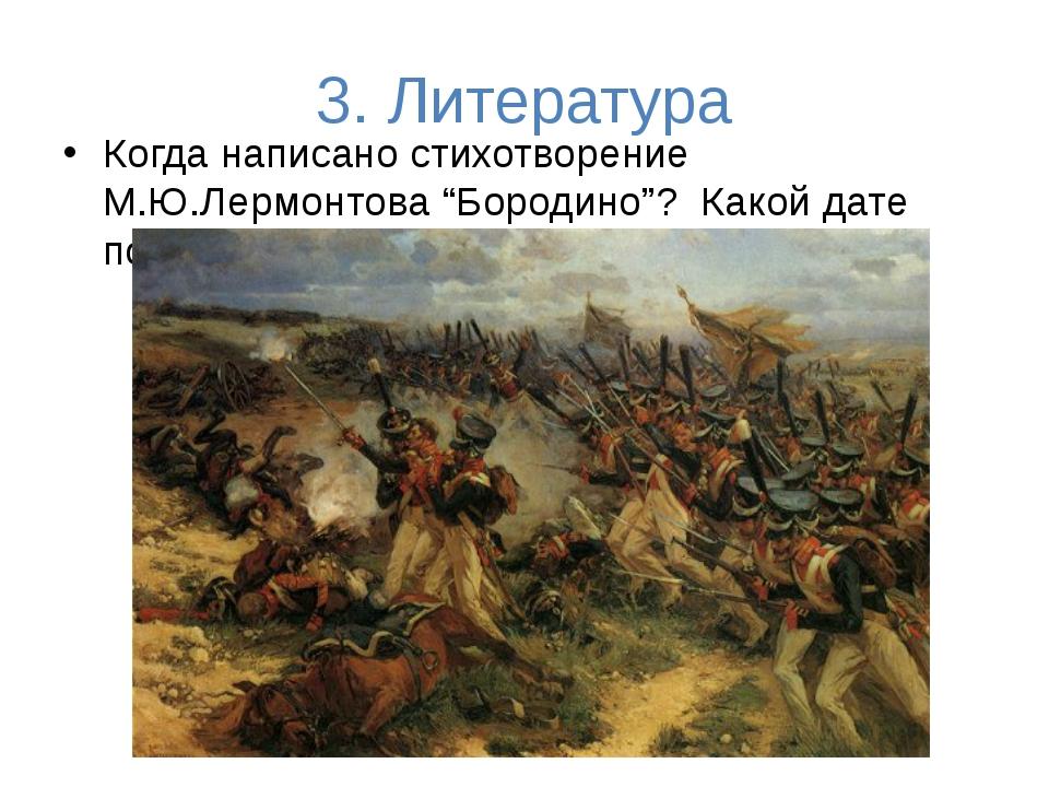 """3. Литература Когда написано стихотворение М.Ю.Лермонтова """"Бородино""""? Какой д..."""