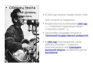 В 1943 году написал первую песню «Нам в холодных теплушках не спа́лось», текс