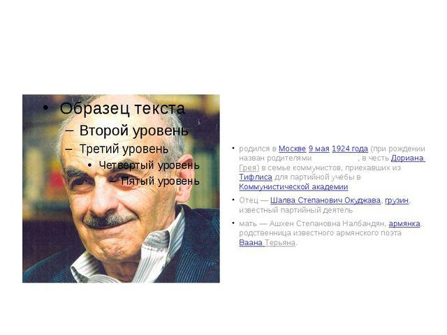 Була́т Ша́лвович Окуджа́ва родился в Москве 9 мая 1924 года (при рождении наз...