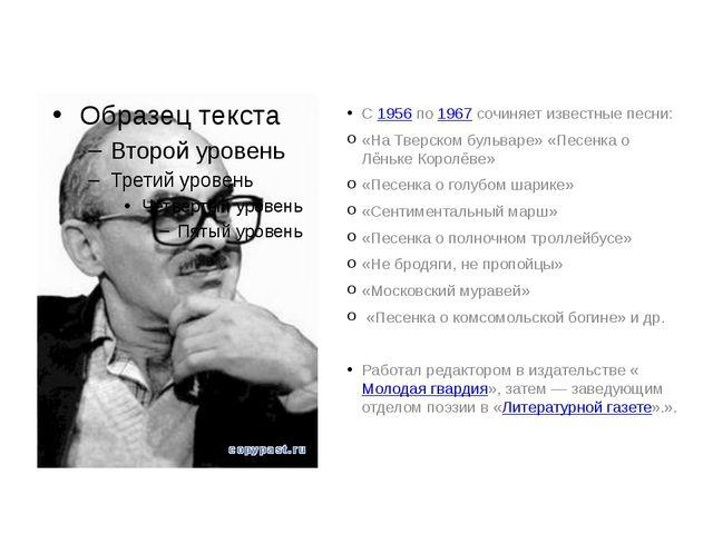 С 1956 по 1967 сочиняет известные песни: «На Тверском бульваре» «Песенка о Лё...
