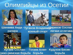 Олимпийцы из Осетии Шанаева Аида - рапира Туганов Владимир- конный спорт Цири