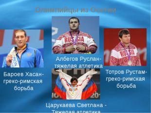 Олимпийцы из Осетии Бароев Хасан- греко-римская борьба Албегов Руслан- тяжела