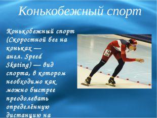 Конькобежный спорт Конькобежный спорт (Скоростной бег на коньках— англ.Spee