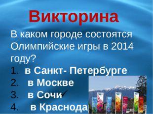 Викторина В каком городе состоятся Олимпийские игры в 2014 году? в Санкт- Пет