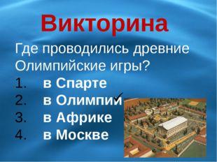 Викторина Где проводились древние Олимпийские игры? в Спарте в Олимпии в Афри