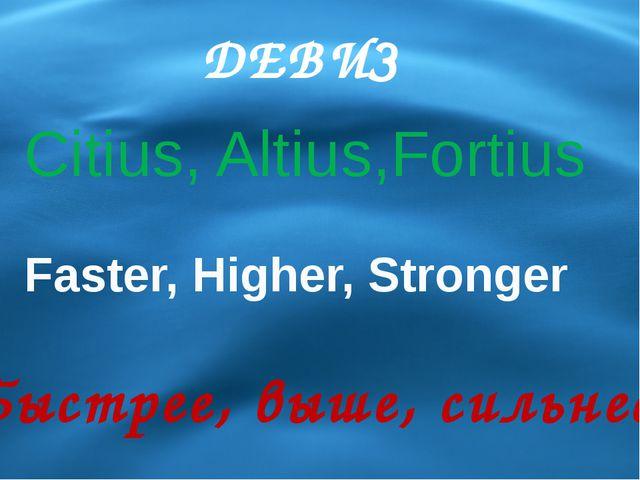 ДЕВИЗ Faster, Higher, Stronger Быстрее, выше, сильнее Citius, Altius,Fortius
