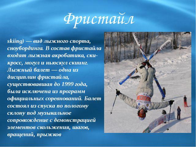 Фристайл Фриста́йл (англ.Freestyle skiing)— вид лыжного спорта, сноубординг...
