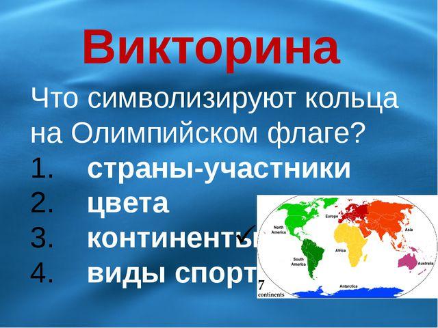 Викторина Что символизируют кольца на Олимпийском флаге? страны-участники цве...