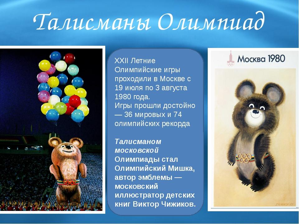 Талисманы Олимпиад XXII Летние Олимпийские игры проходили в Москве с 19 июля...