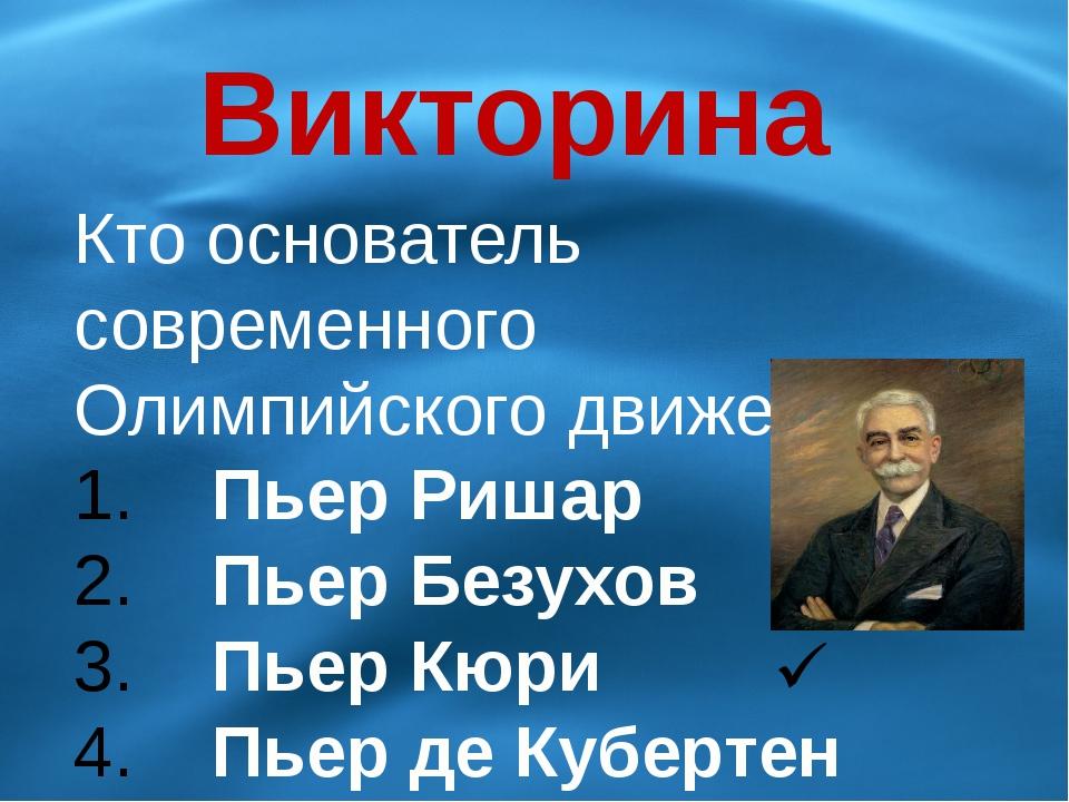 Викторина Кто основатель современного Олимпийского движения? Пьер Ришар Пьер...