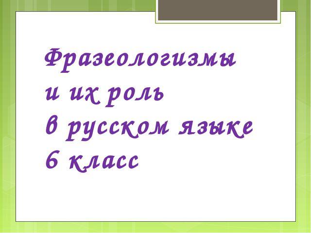 Фразеологизмы и их роль в русском языке 6 класс