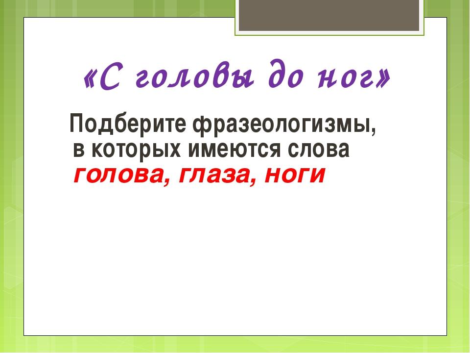 «С головы до ног» Подберите фразеологизмы, в которых имеются слова голова, г...