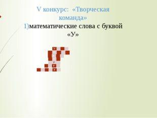 V конкурс: «Творческая команда» 1)математические слова с буквой «У» У