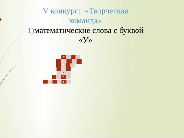 V конкурс: «Творческая команда» 1)математические слова с буквой «У» У    ...