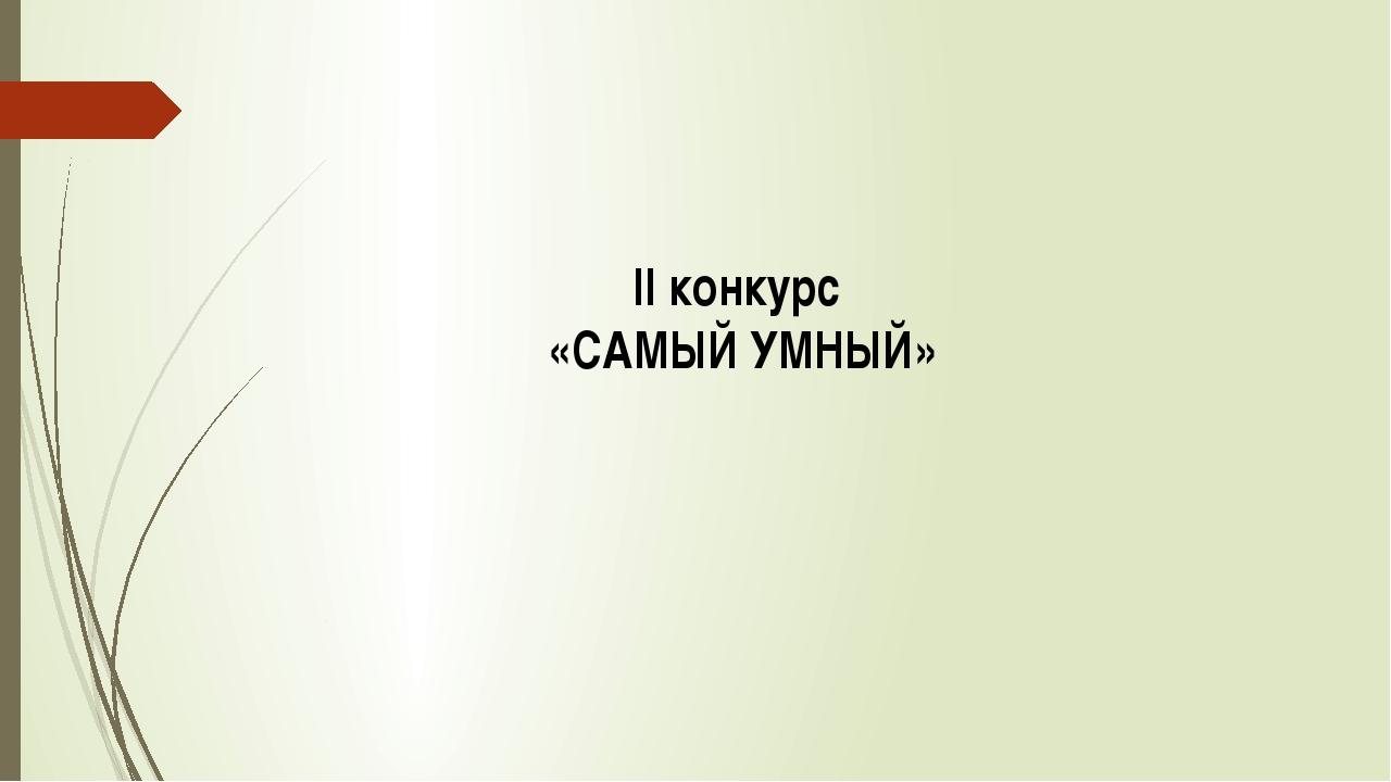 II конкурс «САМЫЙ УМНЫЙ»