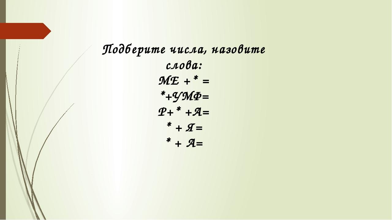 Подберите числа, назовите слова: МЕ +* = *+УМФ= Р+* +А= * + Я= * + А=