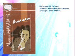 Мақатаев Мұқағали. Аманат: Жыр жинағы.- Алматы: Атамұра, 2002. 304 бет.