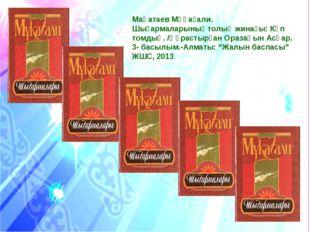 Мақатаев Мұқағали. Шығармаларыныңтолық жинағы: Көп томдық. /Құрастырған Ораза