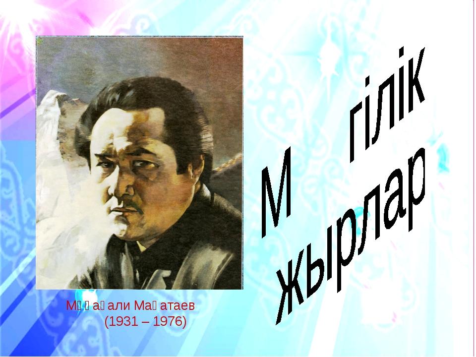 Мұқағали Мақатаев (1931 – 1976)