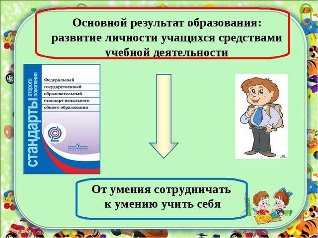 Основной результат образования: развитие личности учащихся средствами учебной...