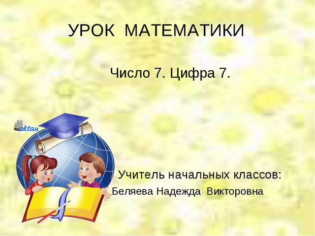 УРОК МАТЕМАТИКИ Число 7. Цифра 7. Учитель начальных классов: Беляева Надежда...