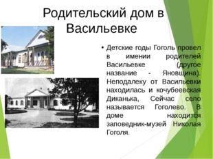 Родительский дом в Васильевке Детские годы Гоголь провел в имении родителей В