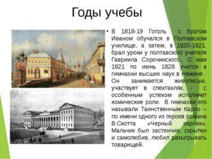 Годы учебы В 1818-19 Гоголь с братом Иваном обучался в Полтавском училище, а