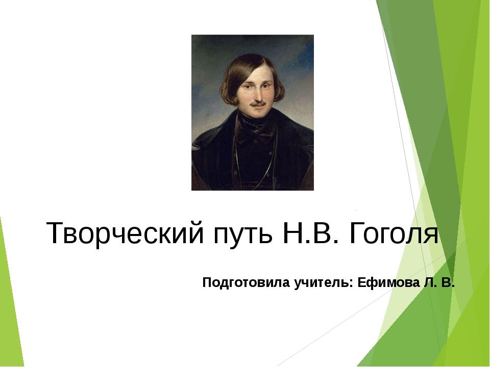 Творческий путь Н.В. Гоголя Подготовила учитель: Ефимова Л. В.