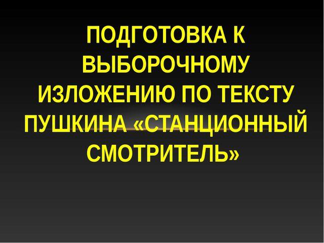 ПОДГОТОВКА К ВЫБОРОЧНОМУ ИЗЛОЖЕНИЮ ПО ТЕКСТУ ПУШКИНА «СТАНЦИОННЫЙ СМОТРИТЕЛЬ»