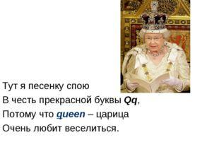 Тут я песенку спою В честь прекрасной буквы Qq, Потому что queen – царица Оче