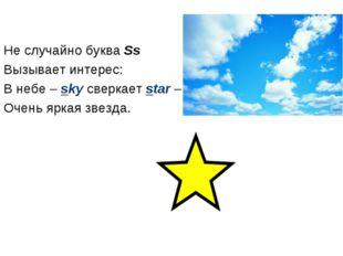 Не случайно буква Ss Вызывает интерес: В небе – sky сверкает star – Очень ярк