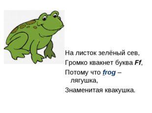 На листок зелёный сев, Громко квакнет буква Ff, Потому что frog – лягушка, Зн