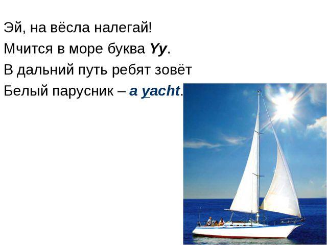 Эй, на вёсла налегай! Мчится в море буква Yy. В дальний путь ребят зовёт Белы...