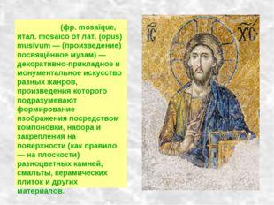 Моза́ика (фр. mosaïque, итал. mosaico от лат. (opus) musivum — (произведение)