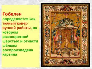 Гобелен определяется как тканый ковёр ручной работы, на котором разноцветной