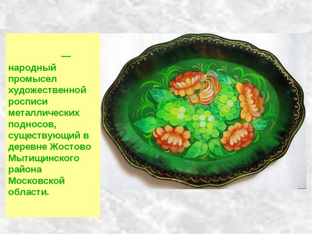 Жо́стовская ро́спись — народный промысел художественной росписи металлических...