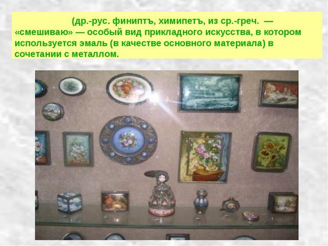 Фини́фть (др.-рус. финиптъ, химипетъ, из ср.-греч. — «смешиваю» — особый вид...