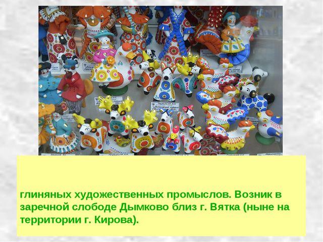 Ды́мковская игрушка, вя́тская игрушка, ки́ровская игрушка — один из русских н...
