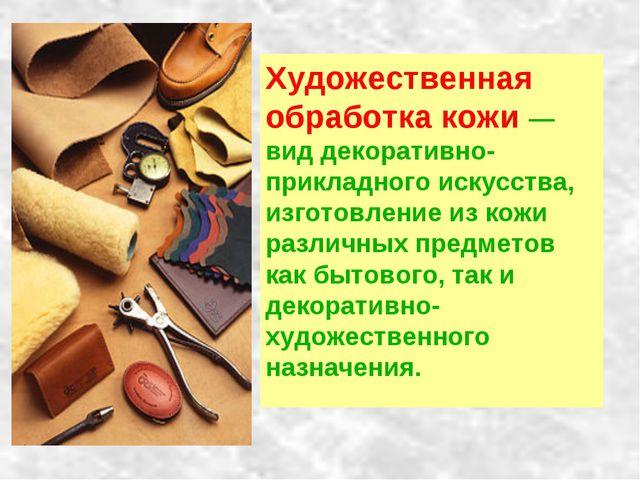 Художественная обработка кожи — вид декоративно-прикладного искусства, изгото...