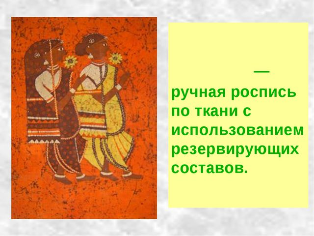 Ба́тик — ручная роспись по ткани с использованием резервирующих составов.
