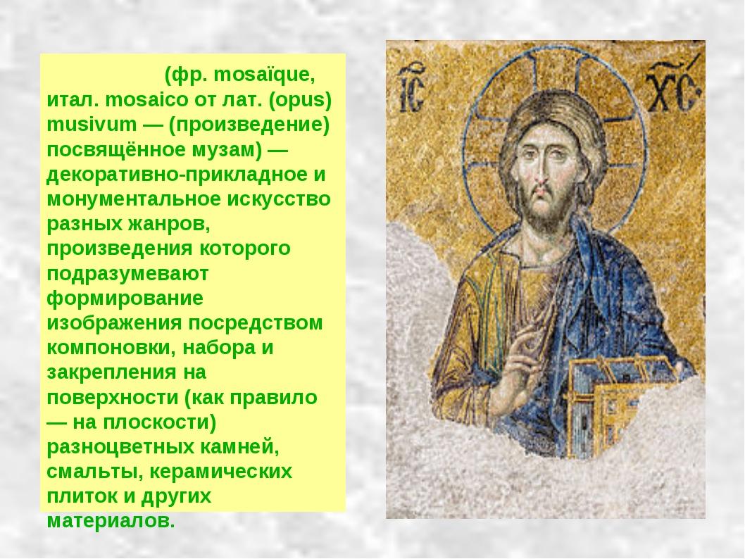 Моза́ика (фр. mosaïque, итал. mosaico от лат. (opus) musivum — (произведение)...