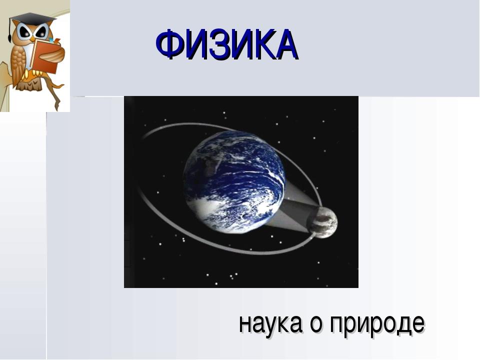 ФИЗИКА наука о природе