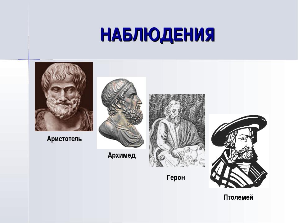 НАБЛЮДЕНИЯ Аристотель Архимед Герон Птолемей