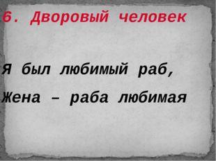6. Дворовый человек Я был любимый раб, Жена – раба любимая
